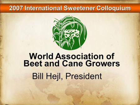 2007 International Sweetener Colloquium Bill Hejl, President World Association of Beet and Cane Growers.