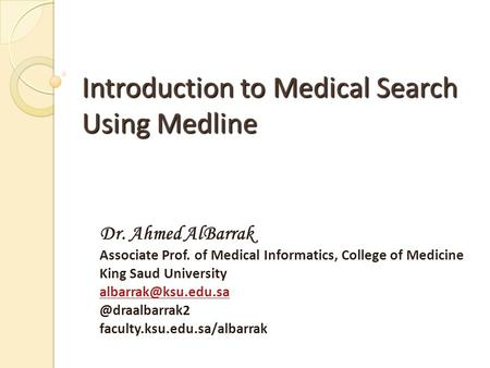 Introduction to Medical Search Using Medline Dr. Ahmed AlBarrak Associate Prof. of Medical Informatics, College of Medicine King Saud University