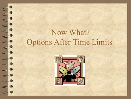 1 Now What? Options After Time Limits. 1/14/03LSNC WTF2 Getting Back on Aid  Future Child Support  DV Waiver  Post-time limit DV waiver  Post-time.