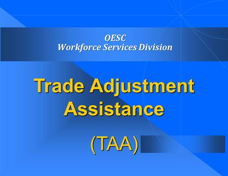 OESC Workforce Services Division OESC Workforce Services Division Trade Adjustment Assistance (TAA)