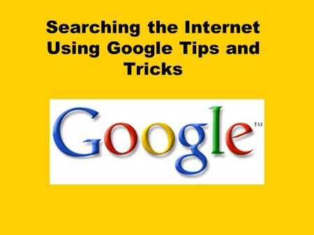 Searching the Internet Using Google Tips and Tricks.