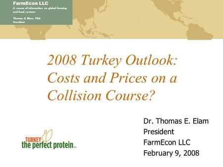 FarmEcon LLC A source of information on global farming and food systems Thomas E. Elam, PhD President 2008 Turkey Outlook: Costs and Prices on a Collision.