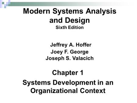 Chapter 1 Systems Development in an Organizational Context Modern Systems Analysis and Design Sixth Edition Jeffrey A. Hoffer Joey F. George Joseph S.