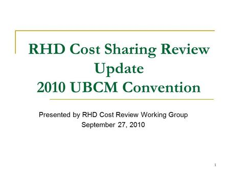 1 RHD Cost Sharing Review Update 2010 UBCM Convention Presented by RHD Cost Review Working Group September 27, 2010.