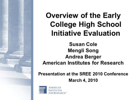 Overview of the Early College High School Initiative Evaluation Susan Cole Mengli Song Andrea Berger American Institutes for Research Presentation at the.
