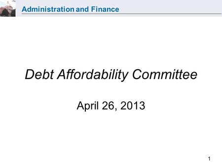 Administration and Finance 1 Debt Affordability Committee April 26, 2013.