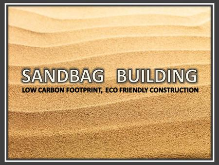 SandBag Building offers a low carbon footprint and an eco – friendly home. Construction cost is slightly less than that of conventional building. Good.
