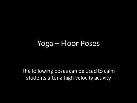 Yoga – Floor Poses The following poses can be used to calm students after a high velocity activity.