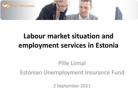 Labour market situation and employment services in Estonia Pille Liimal Estonian Unemployment Insurance Fund 2 September 2011.