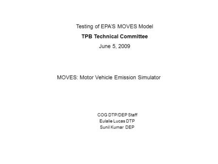 COG DTP/DEP Staff Eulalie Lucas DTP Sunil Kumar DEP Testing of EPA'S MOVES Model TPB Technical Committee June 5, 2009 MOVES: Motor Vehicle Emission Simulator.