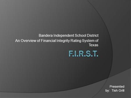 Bandera Independent School District An Overview of Financial Integrity Rating System of Texas Presented by: Tish Grill.
