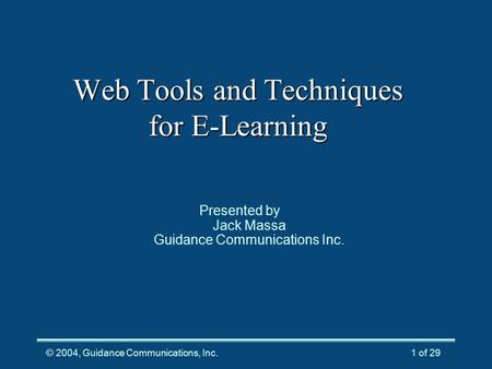 © 2004, Guidance Communications, Inc.1 of 29 Web Tools and Techniques for E-Learning Presented by Jack Massa Guidance Communications Inc.