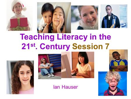 Teaching Literacy in the 21 st. Century Session 7 Ian Hauser.