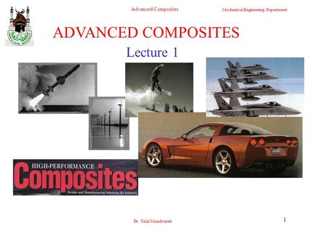 Mechanical Engineering Department Advanced Composites Dr. Talal Mandourah 1 Lecture 1 ADVANCED COMPOSITES.