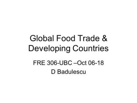 Global Food Trade & Developing Countries FRE 306-UBC –Oct 06-18 D Badulescu.