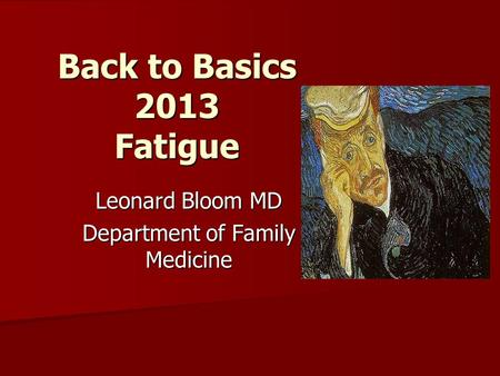 Back to Basics 2013 Fatigue Leonard Bloom MD Department of Family Medicine.