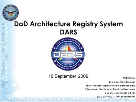 DoD Architecture Registry System DARS 16 September 2009 Walt Okon Senior Architect Engineer Senior Architect Engineer for Information Sharing Enterprise.