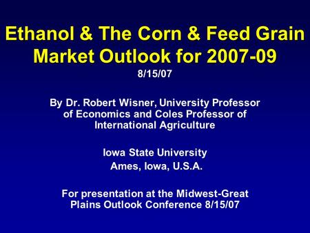 Ethanol & The Corn & Feed Grain Market Outlook for 2007-09 Ethanol & The Corn & Feed Grain Market Outlook for 2007-09 8/15/07 By Dr. Robert Wisner, University.