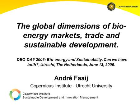 Copernicus Institute Sustainable Development and Innovation Management The global dimensions of bio- energy markets, trade and sustainable development.