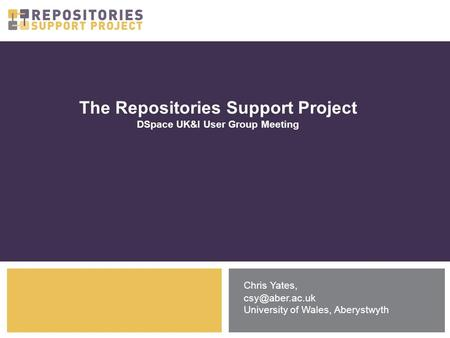 The Repositories Support Project DSpace UK&I User Group Meeting Chris Yates, University of Wales, Aberystwyth.
