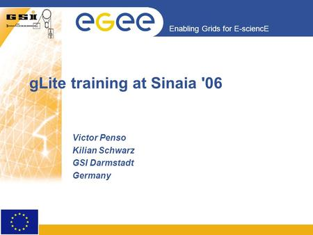 Enabling Grids for E-sciencE gLite training at Sinaia '06 Victor Penso Kilian Schwarz GSI Darmstadt Germany.