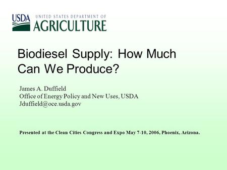 Biodiesel Supply: How Much Can We Produce? James A. Duffield Office of Energy Policy and New Uses, USDA Presented at the Clean Cities.