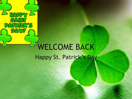 WELCOME BACK Happy St. Patrick's Day. St. Patrick's Day Irish holiday –Irish-Americans –American holiday March 17th.