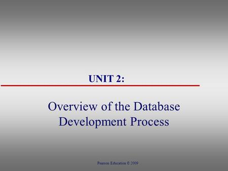 UNIT 2: Overview of the Database Development Process Pearson Education © 2009.