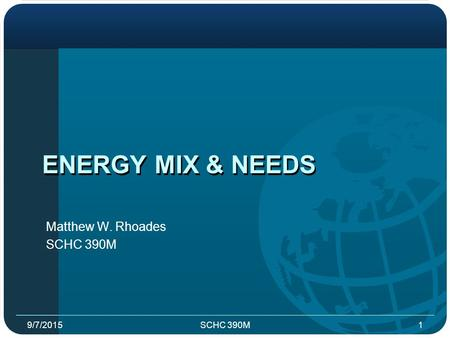 ENERGY MIX & NEEDS Matthew W. Rhoades SCHC 390M 9/7/20151.