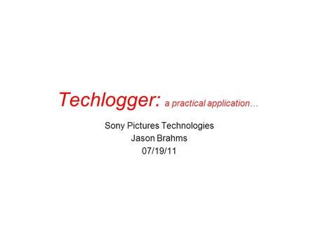 Techlogger: a practical application… Sony Pictures Technologies Jason Brahms 07/19/11.