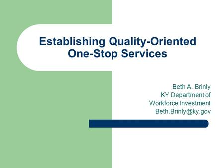 Establishing Quality-Oriented One-Stop Services Beth A. Brinly KY Department of Workforce Investment
