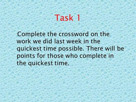 Task 1 Complete the crossword on the work we did last week in the quickest time possible. There will be points for those who complete in the quickest time.