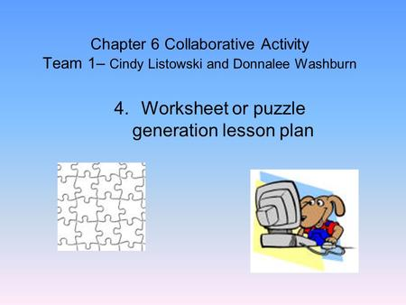 Chapter 6 Collaborative Activity Team 1– Cindy Listowski and Donnalee Washburn 4.Worksheet or puzzle generation lesson plan.