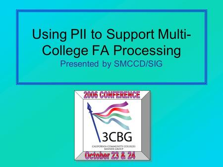 Using PII to Support Multi- College FA Processing Presented by SMCCD/SIG.