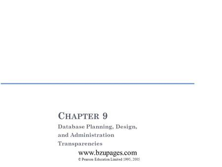 C HAPTER 9 Database Planning, Design, and Administration Transparencies © Pearson Education Limited 1995, 2005 www.bzupages.com.
