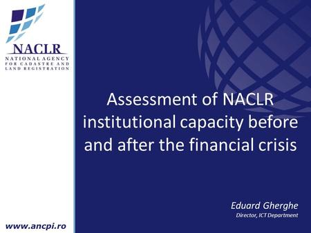 Assessment of NACLR institutional capacity before and after the financial crisis Eduard Gherghe Director, ICT Department.