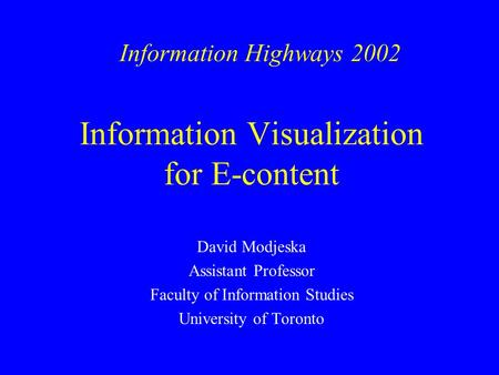 Information Visualization for E-content David Modjeska Assistant Professor Faculty of Information Studies University of Toronto Information Highways 2002.