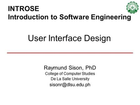 INTROSE Introduction to Software Engineering Raymund Sison, PhD College of Computer Studies De La Salle University User Interface Design.