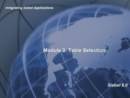 Siebel 8.0 Module 3: Table Selection Integrating Siebel Applications.