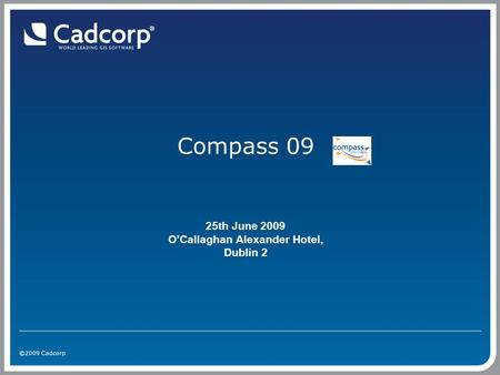 ©2009 Cadcorp Compass 09 25th June 2009 O'Callaghan Alexander Hotel, Dublin 2.