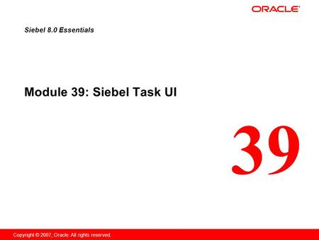 39 Copyright © 2007, Oracle. All rights reserved. Module 39: Siebel Task UI Siebel 8.0 Essentials.