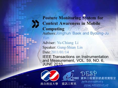 南台科技大學 資訊工程系 Posture Monitoring System for Context Awareness in Mobile Computing Authors: Jonghun Baek and Byoung-Ju Yun Adviser: Yu-Chiang Li Speaker: