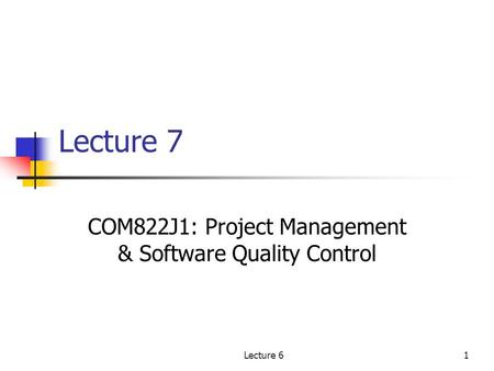 Lecture 61 Lecture 7 COM822J1: Project Management & Software Quality Control.