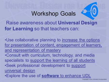 Workshop Goals Raise awareness about Universal Design for Learning so that teachers can: Use collaborative planning to increase the options for presentation.