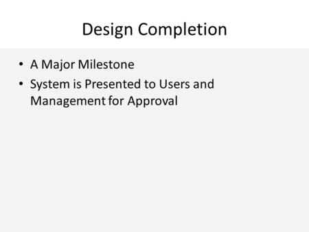 Design Completion A Major Milestone System is Presented to Users and Management for Approval.