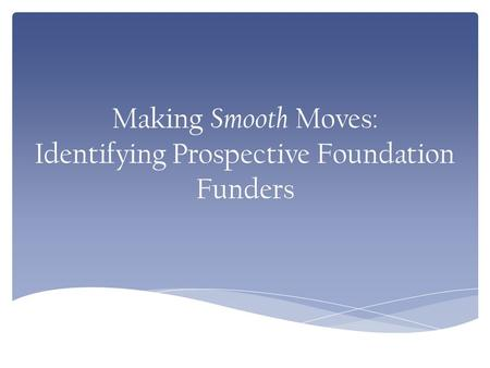 Making Smooth Moves: Identifying Prospective Foundation Funders.