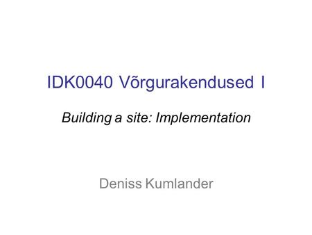 IDK0040 Võrgurakendused I Building a site: Implementation Deniss Kumlander.