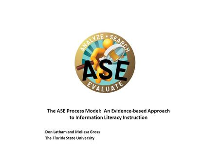The ASE Process Model: An Evidence-based Approach to Information Literacy Instruction Don Latham and Melissa Gross The Florida State University.