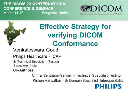 THE DICOM 2013 INTERNATIONAL CONFERENCE & SEMINAR March 14-16Bangalore, India Effective Strategy for verifying DICOM Conformance Venkateswara Goud Philips.