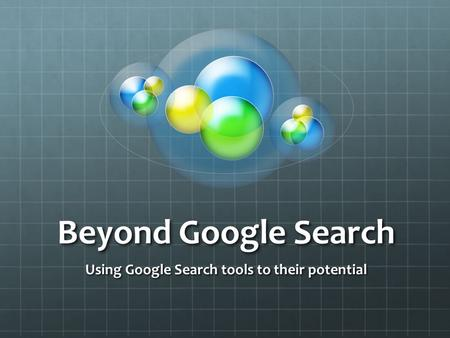 Beyond Google Search Using Google Search tools to their potential.